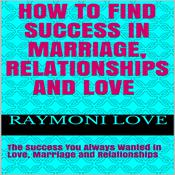 How to Find Success In Marriage, Relationships, and Love: The Success You Always Wanted in Love, Marriage, and Relationships Audiobook, by Raymoni Love