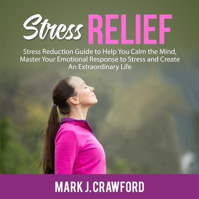 Stress Relief: Stress Reduction Guide to Help You Calm the Mind, Master Your Emotional Response to Stress and Create An Extraordinary Life Audiobook, by Mark J. Crawford