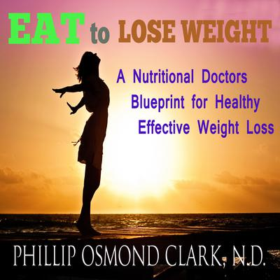 Eat to Lose Weight: A Nutritional Doctor's Blueprint for Healthy Effective Weight Loss Audiobook, by Phillip Osmond Clark
