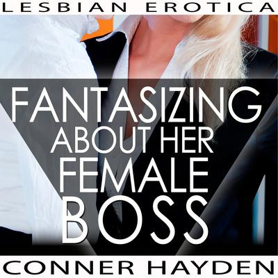 Fantasizing about her Female Boss - Lesbian Erotica Audiobook, by Conner Hayden