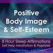 8 Hour Sleep Affirmations: Positive Body Image & Self-Esteem, Self Help Meditation & Hypnosis Audiobook, by Joel Thielke