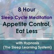 8 Hour Sleep Cycle Meditation: Appetite Control, Eat Less with Hypnosis (The Sleep Learning System) Audiobook, by Joel Thielke