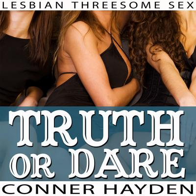 Truth or Dare - Lesbian Threesome Sex Audiobook, by Conner Hayden