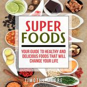 Superfoods: Your Guide to Healthy and Delicious Foods That Will Change Your Life Audiobook, by Timothy Moore