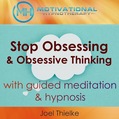 Stop Obsessing & Obsessive Thoughts with Guided Meditaiton & Hypnosis Audiobook, by Joel Thielke