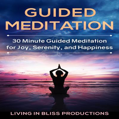 Guided Meditation: 30 Minute Guided Meditation For Joy, Serenity, And Happiness Audiobook, by Living In Bliss Productions
