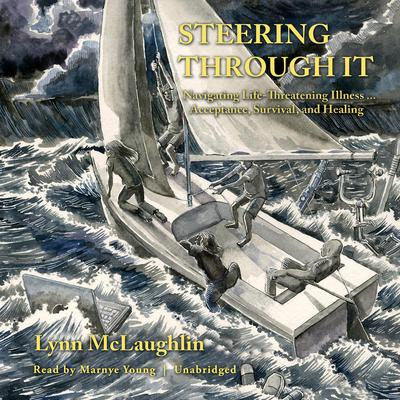Steering Through It: Navigating Life-Threatening Illness … Acceptance, Survival, and Healing Audiobook, by Lynn McLaughlin