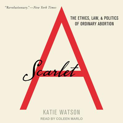 Scarlet A: The Ethics, Law, and Politics of Ordinary Abortion Audiobook, by Katie Watson