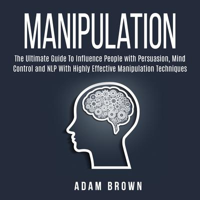 Manipulation: The Ultimate Guide To Influence People with Persuasion, Mind Control and NLP With Highly Effective Manipulation Techniques Audiobook, by Adam Brown