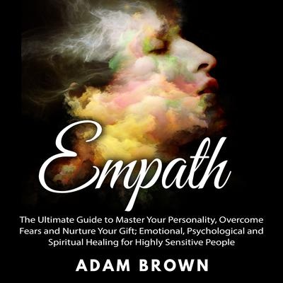 Empath: The Ultimate Guide to Master Your Personality, Overcome Fears and Nurture Your Gift; Emotional, Psychological and Spiritual Healing for Highly Sensitive People Audiobook, by Adam Brown