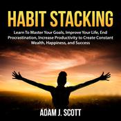 Habit Stacking: Learn To Master Your Goals, Improve Your Life, End Procrastination, Increase Productivity to Create Constant Wealth, Happiness, and Success Audiobook, by Author Info Added Soon