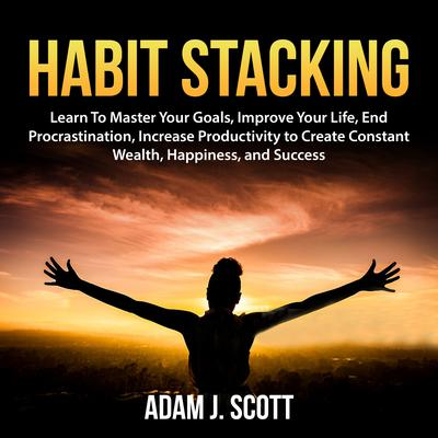 Habit Stacking: Learn To Master Your Goals, Improve Your Life, End Procrastination, Increase Productivity to Create Constant Wealth, Happiness, and Success Audiobook, by Adam J. Scott