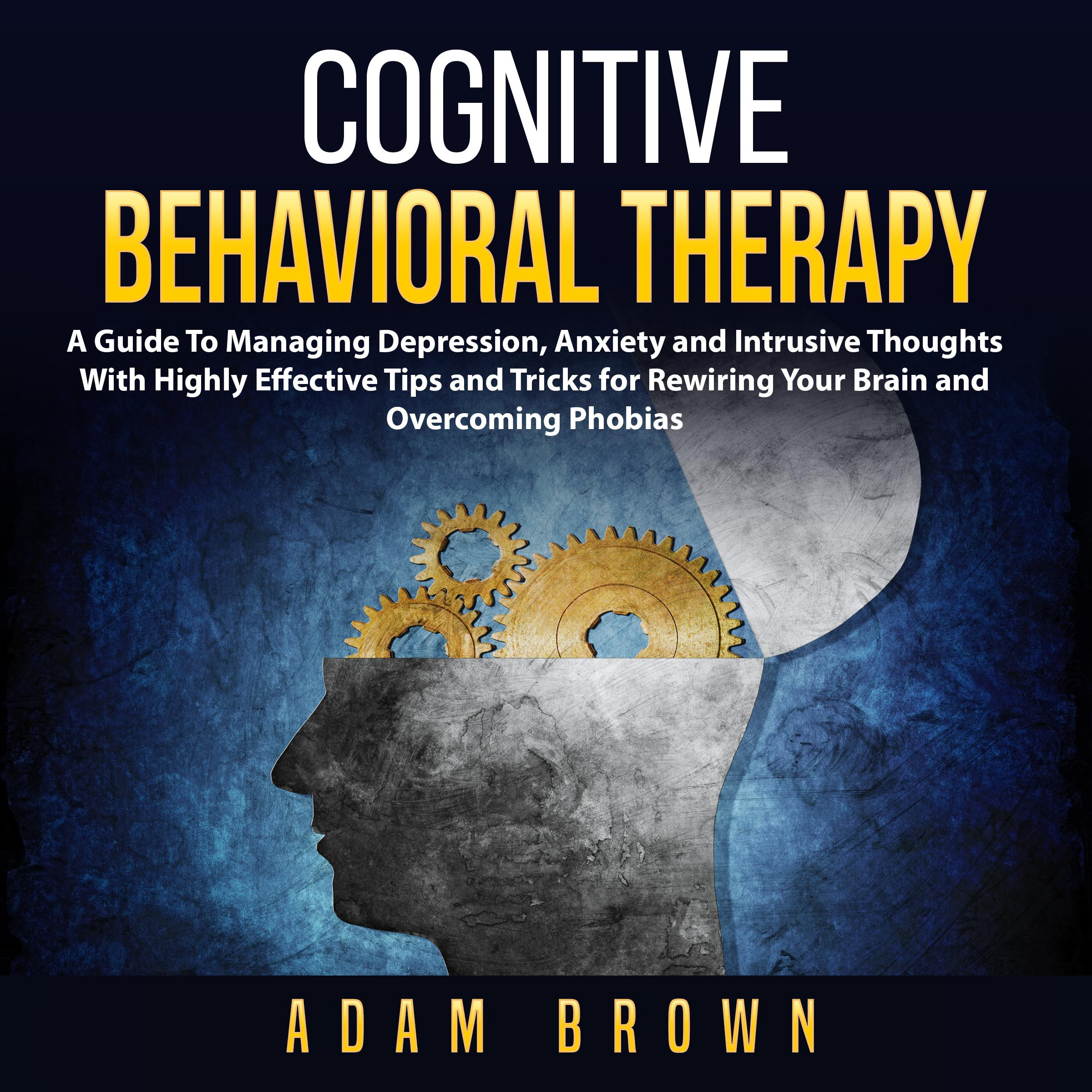 Printable Cognitive Behavioral Therapy: A Guide To Managing Depression, Anxiety and Intrusive Thoughts With Highly Effective Tips and Tricks for Rewiring Your Brain and Overcoming Phobias Audiobook Cover Art