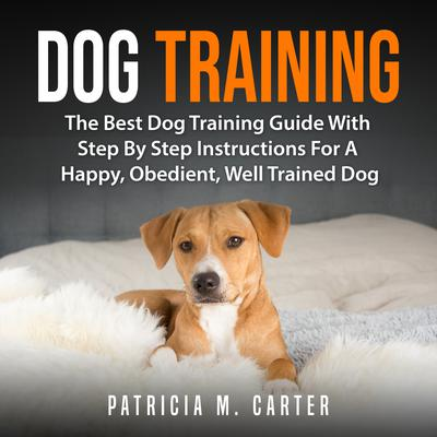 Dog Training: The Best Dog Training Guide With Step By Step Instructions For A Happy, Obedient, Well Trained Dog Audiobook, by Patricia M. Carter