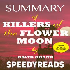 Summary of Killers of the Flower Moon by David Grann: The Osage Murders and the Birth of the FBI - Finish Entire Book in 15 Minutes Audiobook, by SpeedyReads