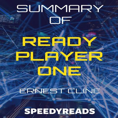 Summary of Ready Player One by Ernest Cline - Finish Entire Novel in 15 Minutes Audiobook, by SpeedyReads