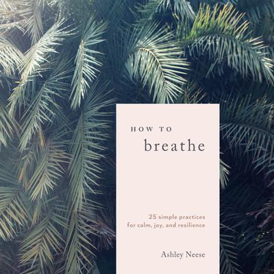 How to Breathe: 25 Simple Practices for Calm, Joy, and Resilience Audiobook, by Ashley Neese