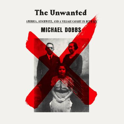 The Unwanted: America, Auschwitz, and a Village Caught In Between Audiobook, by Michael Dobbs