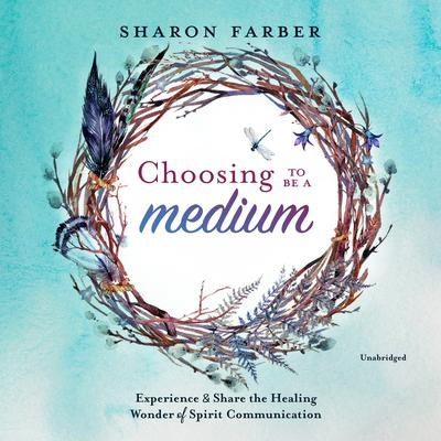 Choosing to Be a Medium: Experience and Share the Healing Wonder of Spirit Communication Audiobook, by Sharon Farber