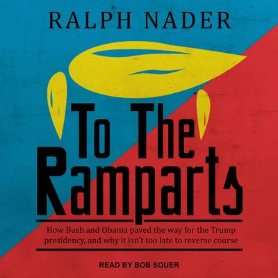 To the Ramparts: How Bush and Obama Paved the Way for the Trump Presidency, and Why It Isnt Too Late to Reverse Course Audiobook, by Ralph Nader