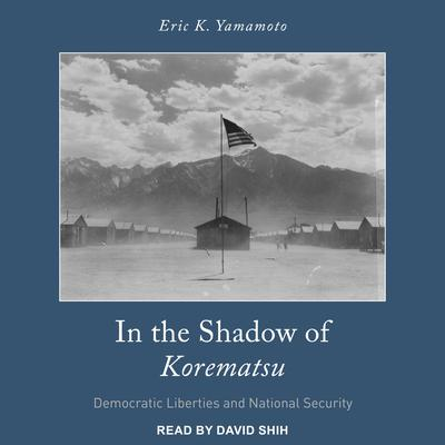 In the Shadow of Korematsu: Democratic Liberties and National Security Audiobook, by Eric K. Yamamoto