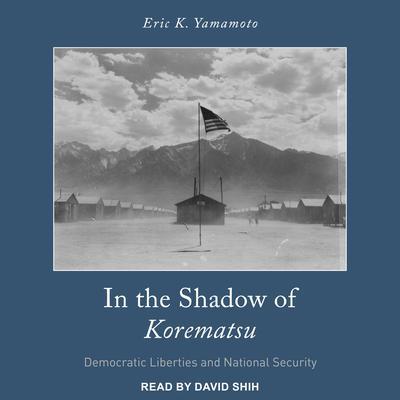 In the Shadow of Korematsu: Democratic Liberties and National Security Audiobook, by Eric K. Yamamoto