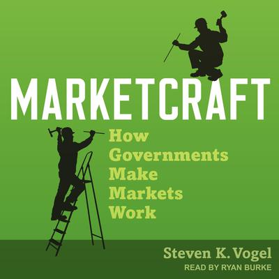 Marketcraft: How Governments Make Markets Work Audiobook, by Steven K. Vogel