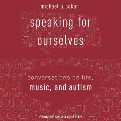 Speaking for Ourselves: Conversations on Life, Music, and Autism Audiobook, by Michael B. Bakan