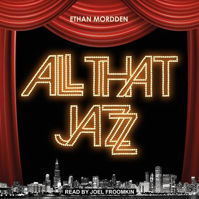All That Jazz: The Life and Times of the Musical Chicago Audiobook, by Ethan Mordden