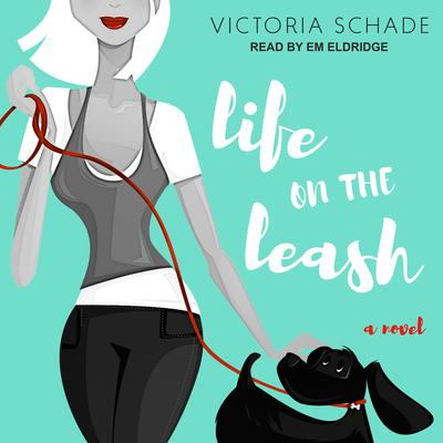 Life on the Leash: A Novel Audiobook, by Victoria Schade