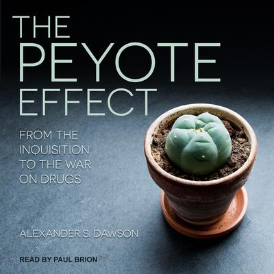 The Peyote Effect: From the Inquisition to the War on Drugs Audiobook, by Alexander S. Dawson