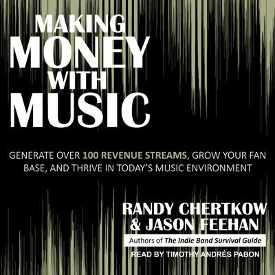 Making Money with Music: Generate Over 100 Revenue Streams, Grow Your Fan Base, and Thrive in Todays Music Environment Audiobook, by Randy Chertkow