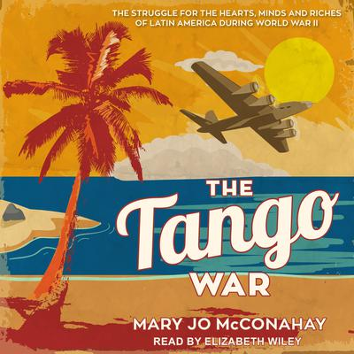 The Tango War: The Struggle for the Hearts, Minds and Riches of Latin America During World War II Audiobook, by Mary Jo McConahay