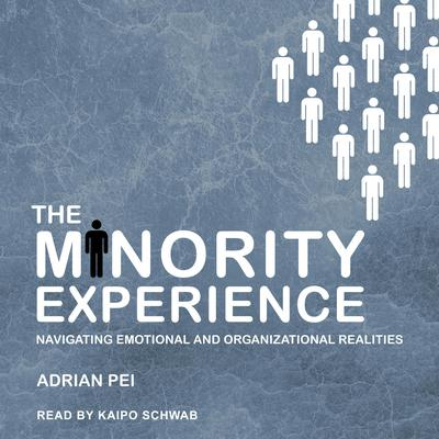 The Minority Experience: Navigating Emotional and Organizational Realities Audiobook, by Adrian Pei