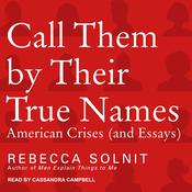 Call Them by Their True Names: American Crises (and Essays) Audiobook, by Rebecca Solnit|
