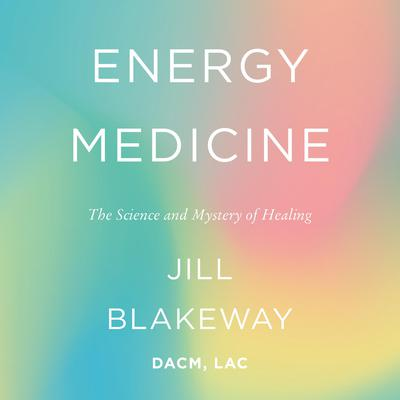 Energy Medicine: The Science and Mystery of Healing Audiobook, by Jill Blakeway