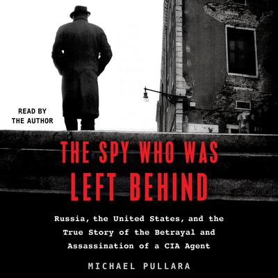 The Spy Who Was Left Behind: Russia, the United States, and the True Story of the Betrayal and Assassination of a CIA Agent Audiobook, by Michael Pullara