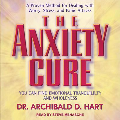 The Anxiety Cure: You Can Find Emotional Tranquility and Wholeness Audiobook, by Archibald D. Hart