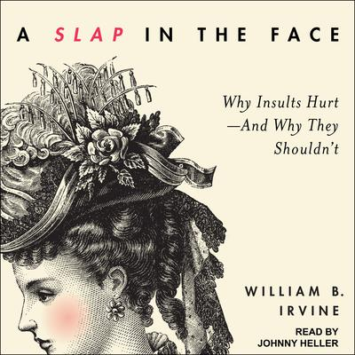 A Slap in the Face: Why Insults Hurt--And Why They Shouldnt Audiobook, by William B. Irvine