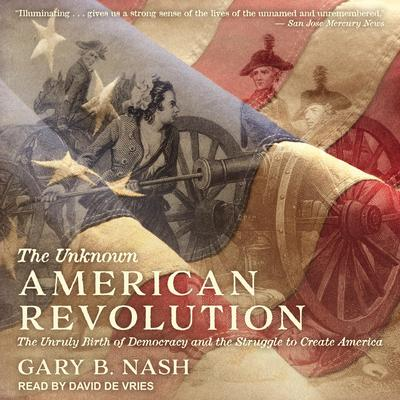 The Unknown American Revolution: The Unruly Birth of Democracy and the Struggle to Create America Audiobook, by Gary B. Nash