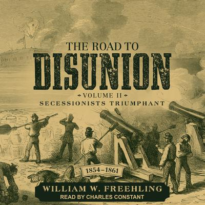 The Road to Disunion: Volume II: Secessionists Triumphant, 1854-1861 Audiobook, by William W. Freehling