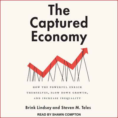 The Captured Economy: How the Powerful Enrich Themselves, Slow Down Growth, and Increase Inequality Audiobook, by Brink Lindsey