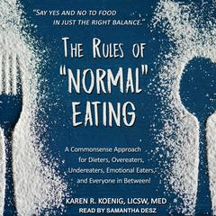 "The Rules of ""Normal"" Eating: A Commonsense Approach for Dieters, Overeaters, Undereaters, Emotional Eaters, and Everyone in Between! Audiobook, by Karen R. Koenig, LICSW, M.Ed."