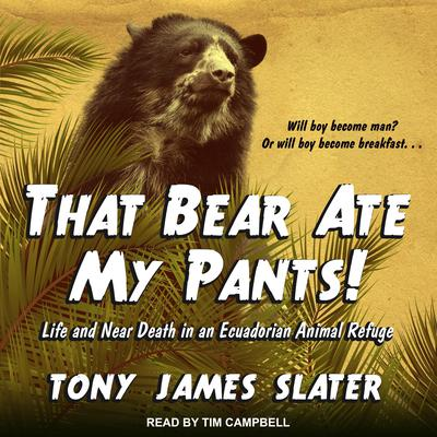 That Bear Ate My Pants!: Life and Near Death in an Ecuadorian Animal Refuge Audiobook, by Tony James Slater