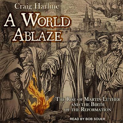 A World Ablaze: The Rise of Martin Luther and the Birth of the Reformation Audiobook, by Craig Harline