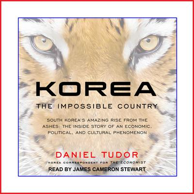Korea: The Impossible Country: South Koreas Amazing Rise from the Ashes: The Inside Story of an Economic, Political and Cultural Phenomenon Audiobook, by Daniel Tudor