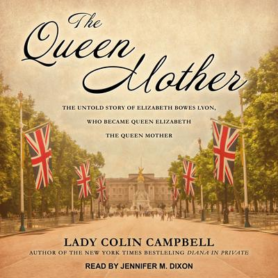 The Queen Mother: The Untold Story of Elizabeth Bowes Lyon, Who Became Queen Elizabeth The Queen Mother Audiobook, by Colin Campbell