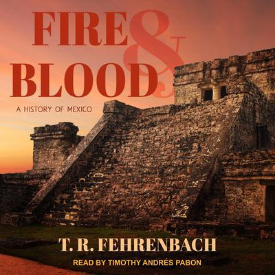 Fire And Blood: A History Of Mexico Audiobook, by T. R. Fehrenbach