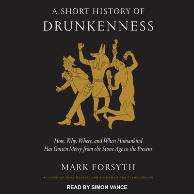 A Short History of Drunkenness: How, Why, Where, and When Humankind Has Gotten Merry from the Stone Age to the Present Audiobook, by Mark Forsyth