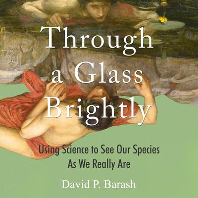 Through a Glass Brightly: Using Science to See Our Species as We Really Are Audiobook, by David P. Barash